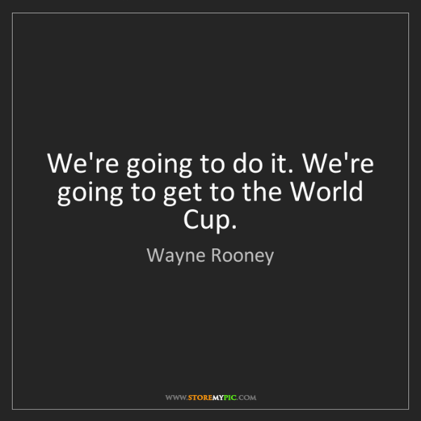 Wayne Rooney: We're going to do it. We're going to get to the World...