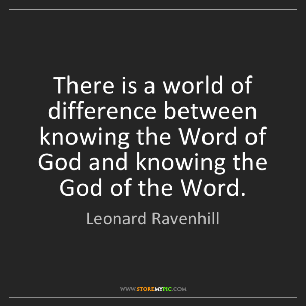 Leonard Ravenhill: There is a world of difference between knowing the Word...