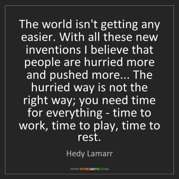 Hedy Lamarr: The world isn't getting any easier. With all these new...