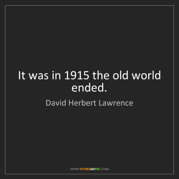 David Herbert Lawrence: It was in 1915 the old world ended.