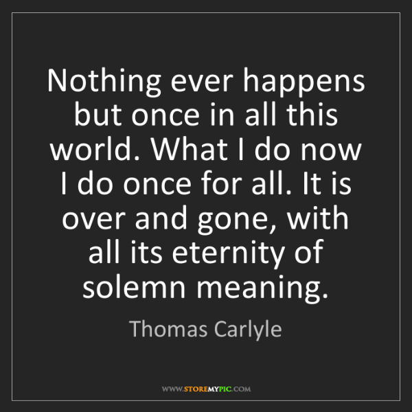 Thomas Carlyle: Nothing ever happens but once in all this world. What...