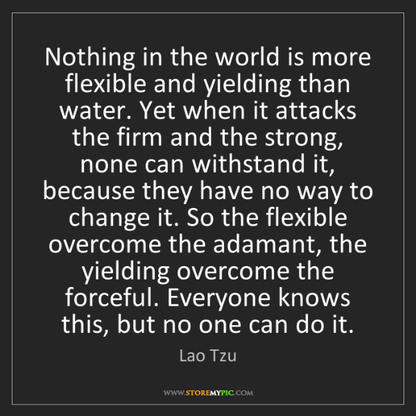 Lao Tzu: Nothing in the world is more flexible and yielding than...