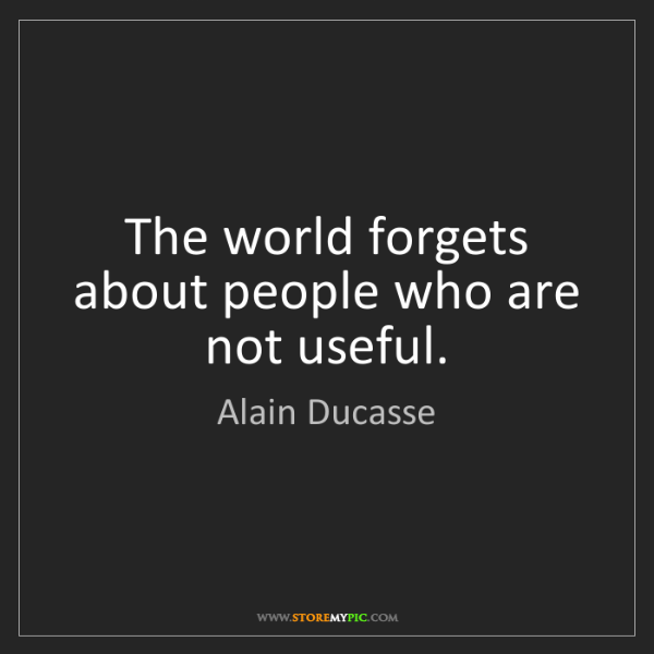 Alain Ducasse: The world forgets about people who are not useful.