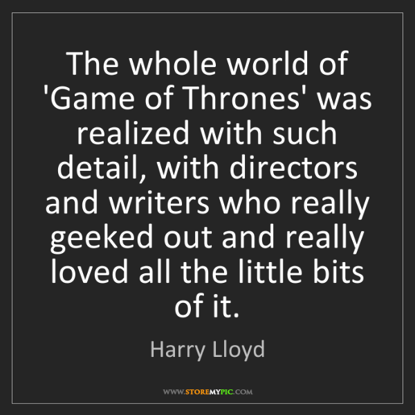 Harry Lloyd: The whole world of 'Game of Thrones' was realized with...