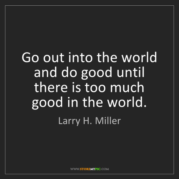 Larry H. Miller: Go out into the world and do good until there is too...