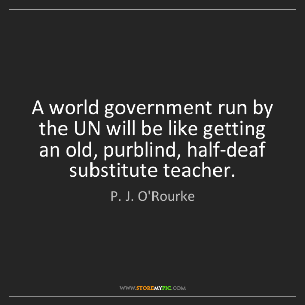 P. J. O'Rourke: A world government run by the UN will be like getting...