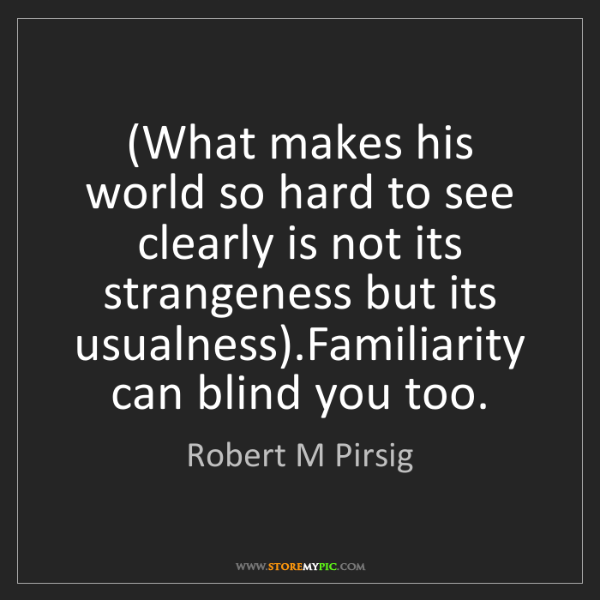Robert M Pirsig: (What makes his world so hard to see clearly is not its...