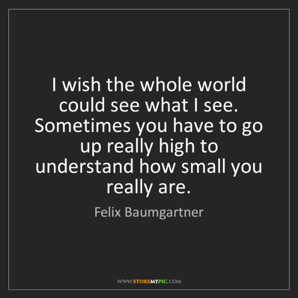 Felix Baumgartner: I wish the whole world could see what I see. Sometimes...