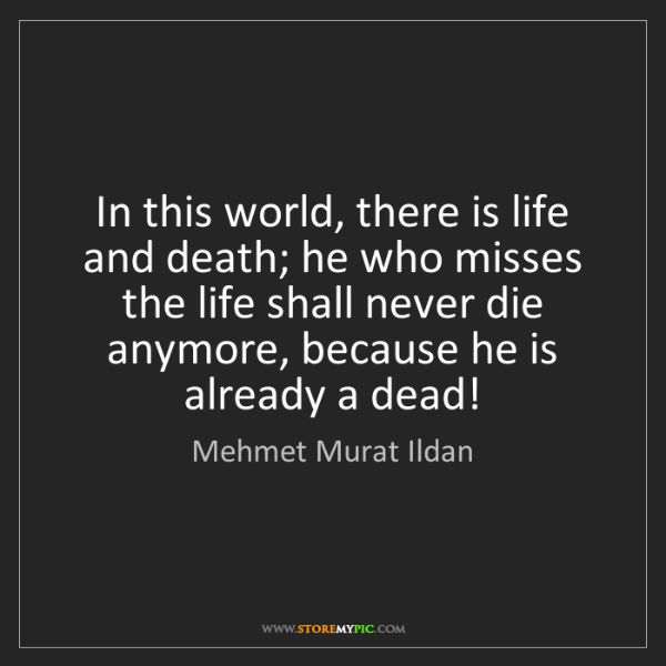 Mehmet Murat Ildan: In this world, there is life and death; he who misses...