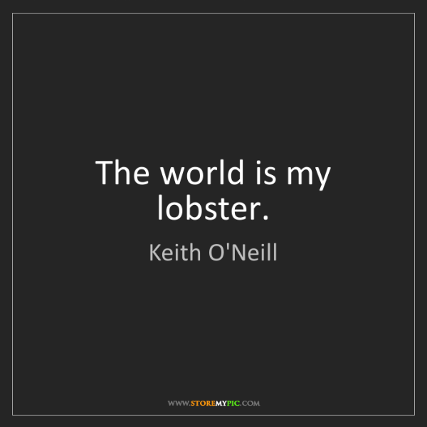 Keith O'Neill: The world is my lobster.