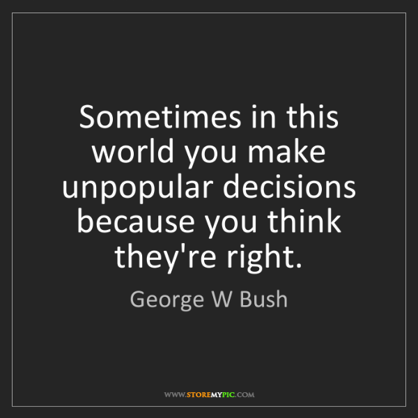 George W Bush: Sometimes in this world you make unpopular decisions...