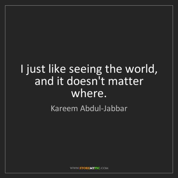 Kareem Abdul-Jabbar: I just like seeing the world, and it doesn't matter where.