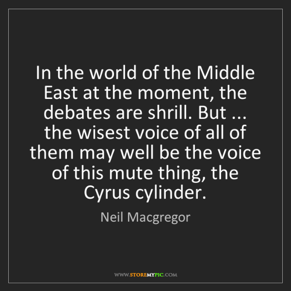 Neil Macgregor: In the world of the Middle East at the moment, the debates...
