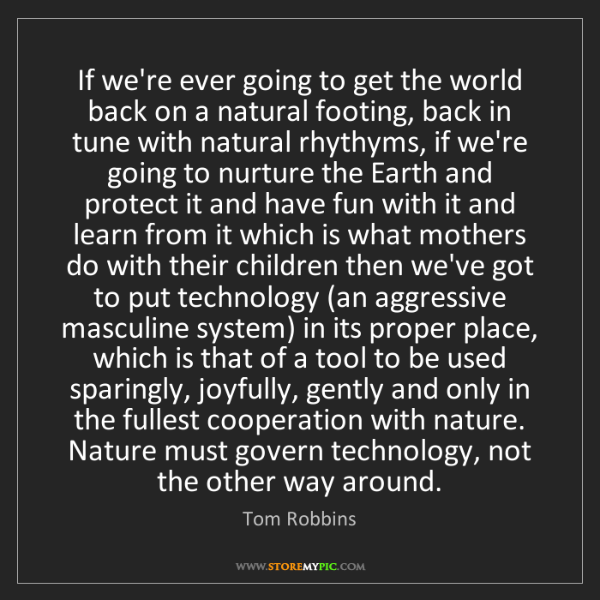 Tom Robbins: If we're ever going to get the world back on a natural...