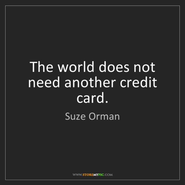 Suze Orman: The world does not need another credit card.