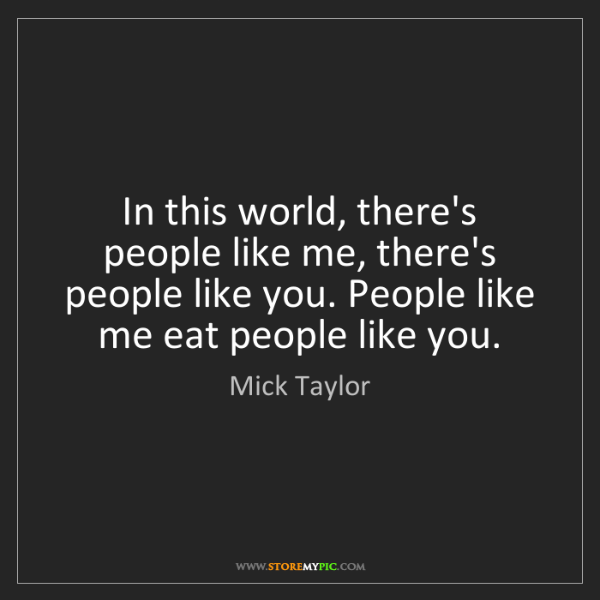 Mick Taylor: In this world, there's people like me, there's people...