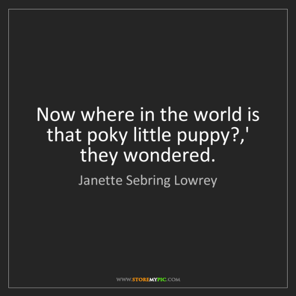 Janette Sebring Lowrey: Now where in the world is that poky little puppy?,' they...