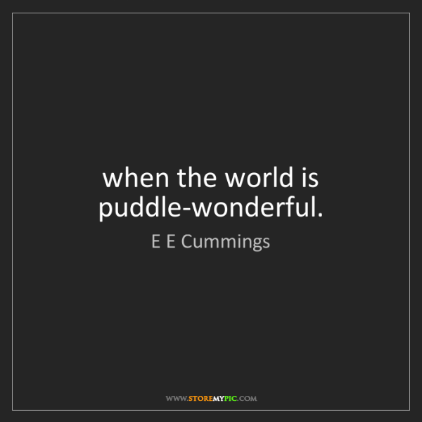 E E Cummings: when the world is puddle-wonderful.