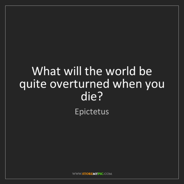Epictetus: What will the world be quite overturned when you die?