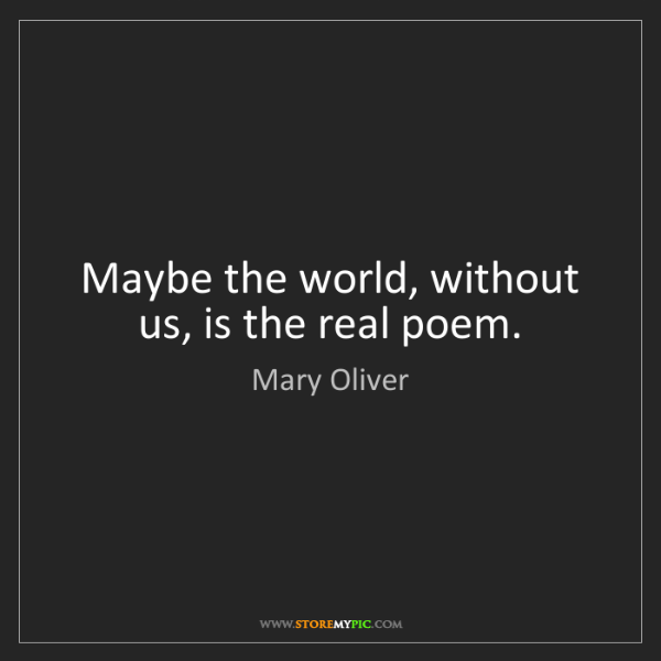 Mary Oliver: Maybe the world, without us, is the real poem.