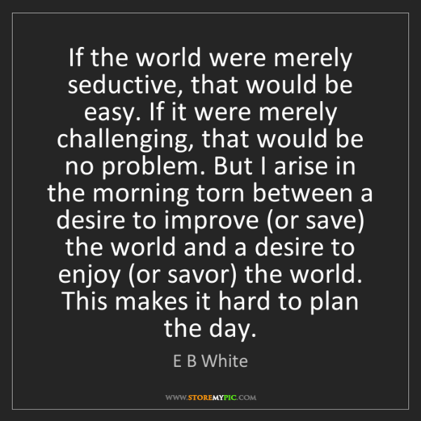 E B White: If the world were merely seductive, that would be easy....