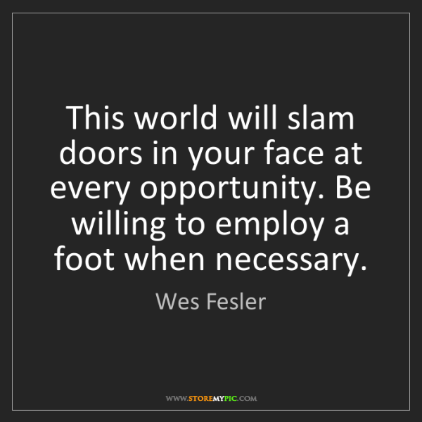 Wes Fesler: This world will slam doors in your face at every opportunity....