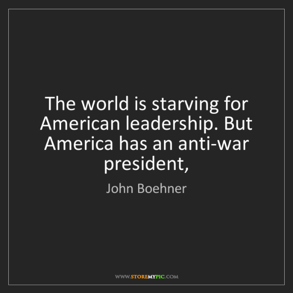 John Boehner: The world is starving for American leadership. But America...