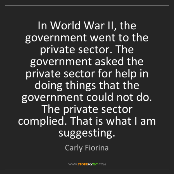 Carly Fiorina: In World War II, the government went to the private sector....