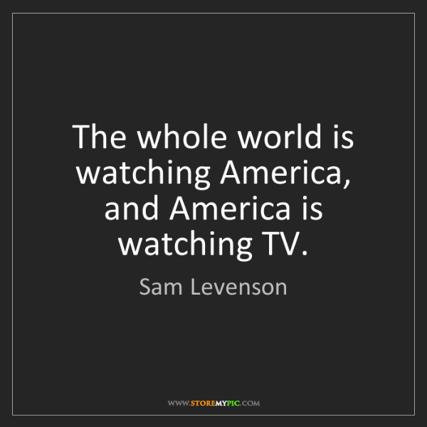 Sam Levenson: The whole world is watching America, and America is watching...