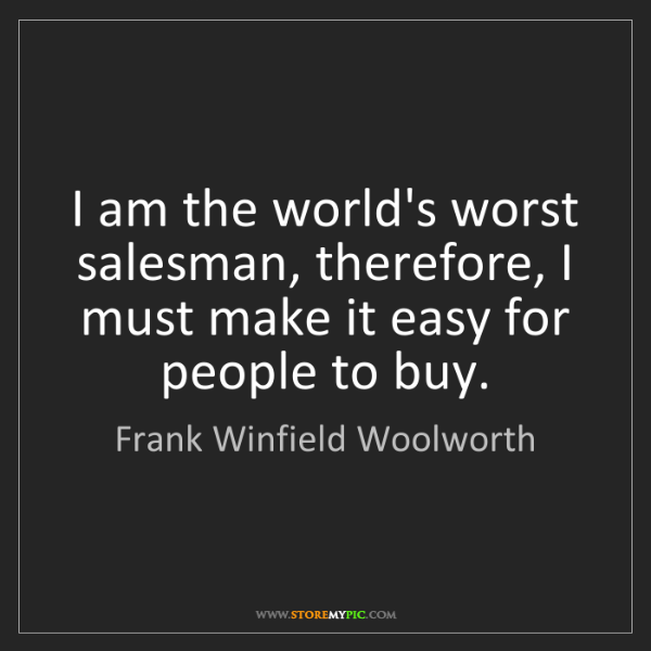Frank Winfield Woolworth: I am the world's worst salesman, therefore, I must make...