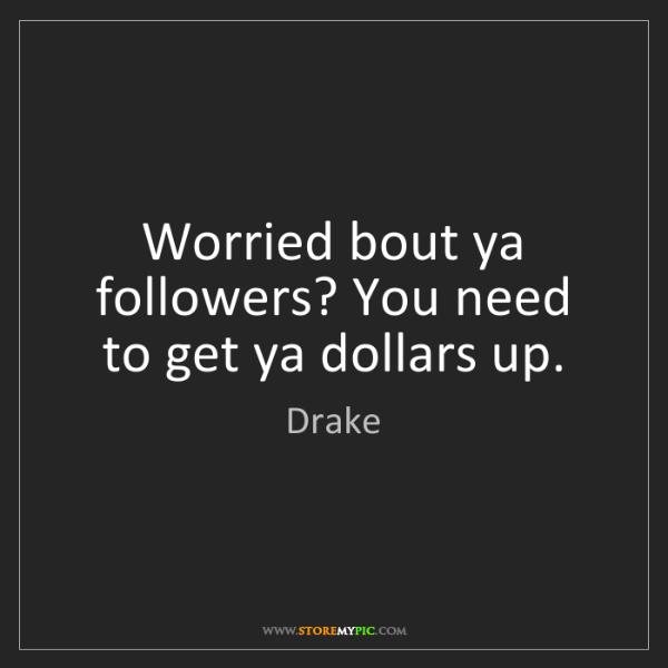 Drake: Worried bout ya followers? You need to get ya dollars...