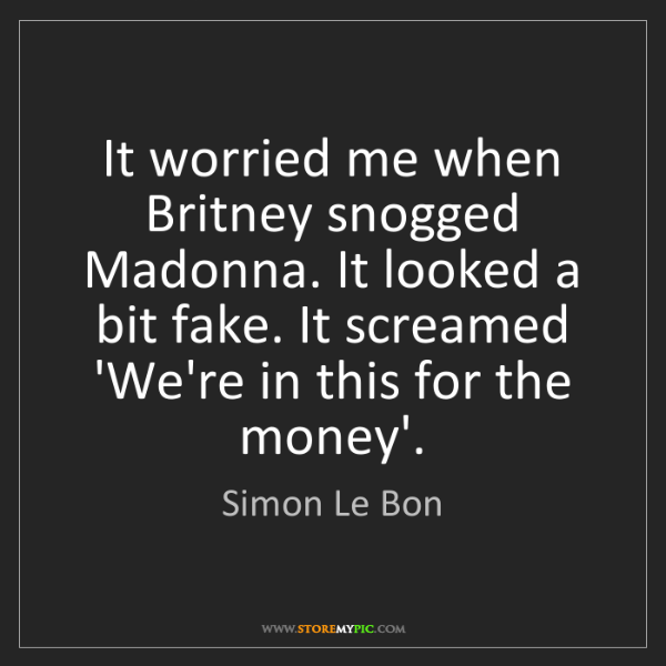 Simon Le Bon: It worried me when Britney snogged Madonna. It looked...