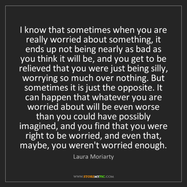 Laura Moriarty: I know that sometimes when you are really worried about...