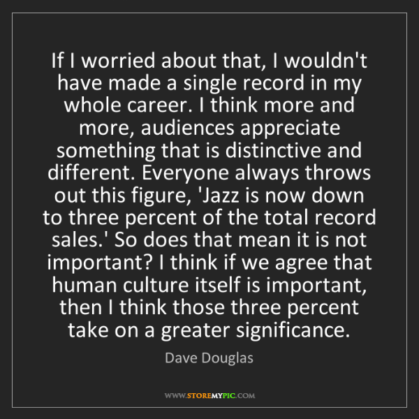 Dave Douglas: If I worried about that, I wouldn't have made a single...