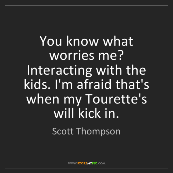 Scott Thompson: You know what worries me? Interacting with the kids....