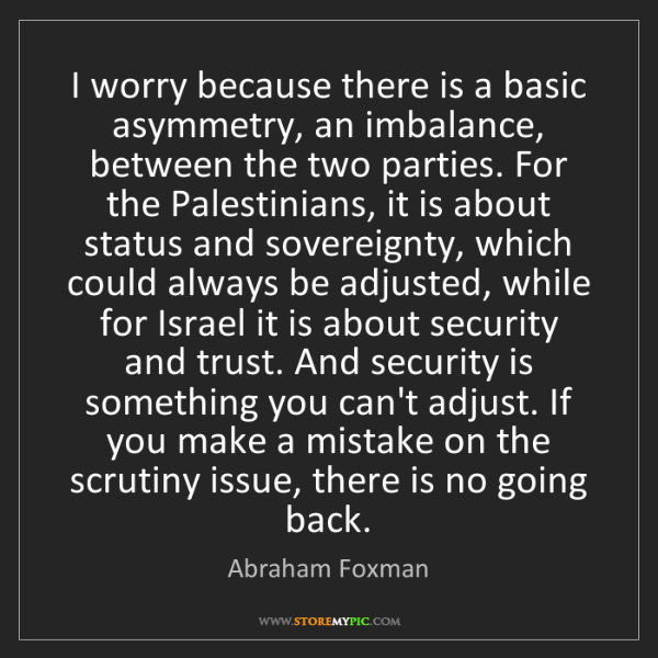 Abraham Foxman: I worry because there is a basic asymmetry, an imbalance,...