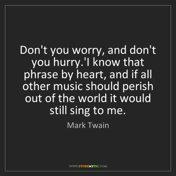 Mark Twain: Don't you worry, and don't you hurry.'I know that phrase...