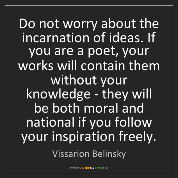 Vissarion Belinsky: Do not worry about the incarnation of ideas. If you are...