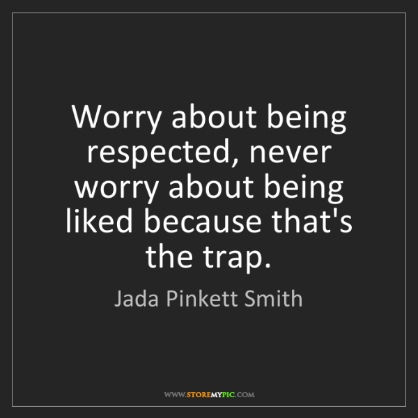 Jada Pinkett Smith: Worry about being respected, never worry about being...