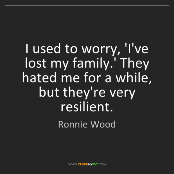 Ronnie Wood: I used to worry, 'I've lost my family.' They hated me...