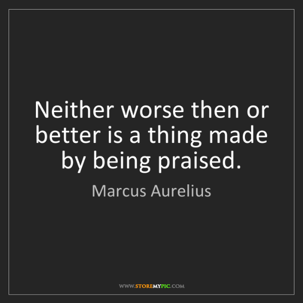 Marcus Aurelius: Neither worse then or better is a thing made by being...