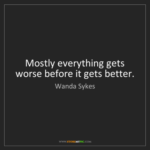 Wanda Sykes: Mostly everything gets worse before it gets better.