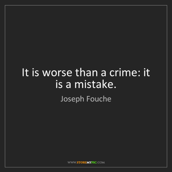 Joseph Fouche: It is worse than a crime: it is a mistake.