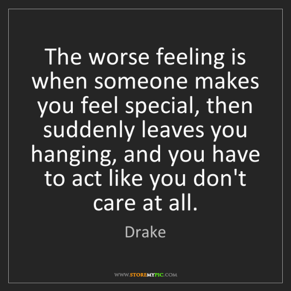 Drake: The worse feeling is when someone makes you feel special,...
