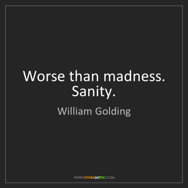 William Golding: Worse than madness. Sanity.