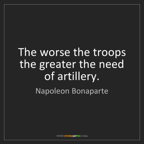 Napoleon Bonaparte: The worse the troops the greater the need of artillery.