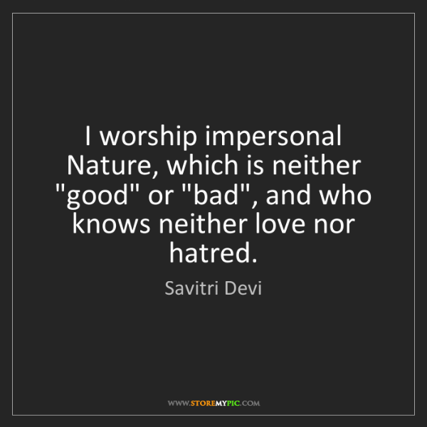 "Savitri Devi: I worship impersonal Nature, which is neither ""good""..."