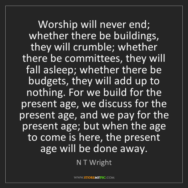 N T Wright: Worship will never end; whether there be buildings, they...