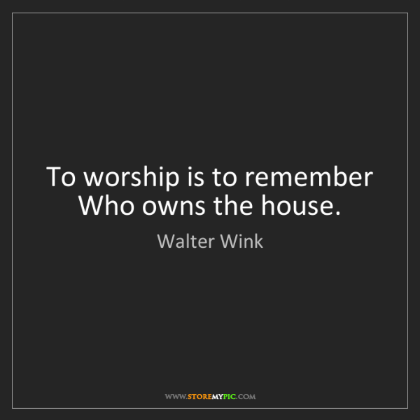 Walter Wink: To worship is to remember Who owns the house.