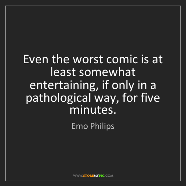 Emo Philips: Even the worst comic is at least somewhat entertaining,...